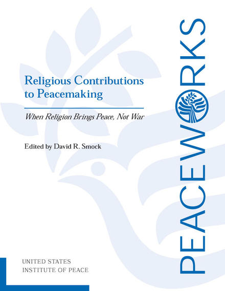 Peace Works: Religious Contributions to Peacemaking: When Religion Brings Peace, Not War